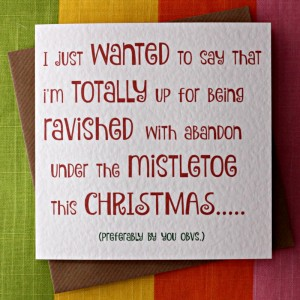 """The card reads """"I just wanted to say that I'm totally up for being ravished with abandon under the mistletoe this Christmas. Preferably by you, obvs."""""""